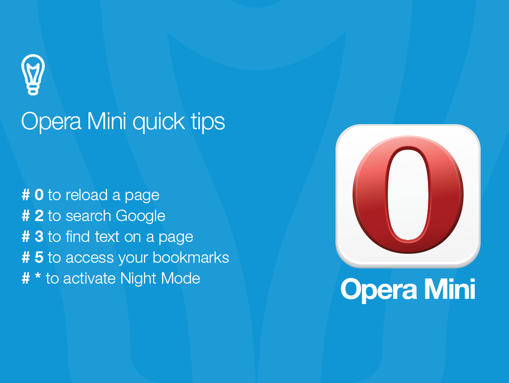 Opera Mini quick tips: # 0 to reload a page. # 2 to search Google. # 3 to find text on a page. # 5 to access your bookmarks. # * to activate Night Mode.